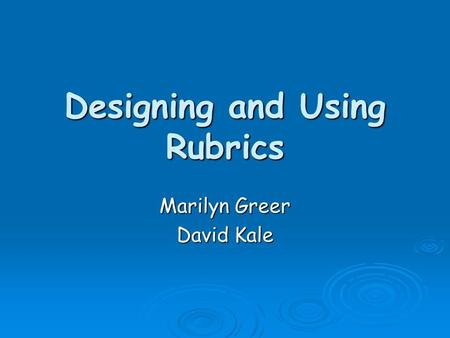 Designing and Using Rubrics Marilyn Greer David Kale.