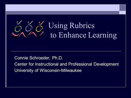 Using Rubrics to Enhance Learning Connie Schroeder, Ph.D. Center for Instructional and Professional Development University of Wisconsin-Milwaukee.