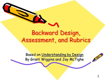 1 Backward Design, Assessment, and Rubrics Based on Understanding by Design By Grant Wiggins and Jay McTighe.