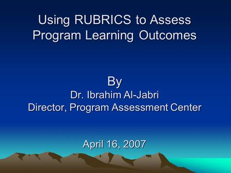 Using RUBRICS to Assess Program Learning Outcomes By Dr. Ibrahim Al-Jabri Director, Program Assessment Center April 16, 2007.