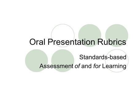Oral Presentation Rubrics Standards-based Assessment of and for Learning.