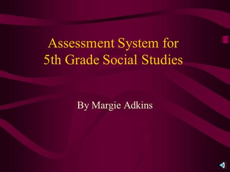 Assessment System for 5th Grade Social Studies By Margie Adkins.