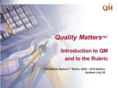 Quality Matters TM : Introduction to QM and to the Rubric The Quality Matters™ Rubric 2008 – 2010 Edition Updated July 08.