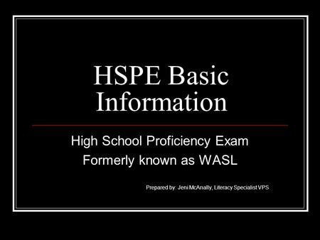 HSPE Basic Information High School Proficiency Exam Formerly known as WASL Prepared by: Jeni McAnally, Literacy Specialist VPS.