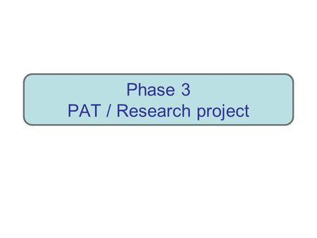 Phase 3 PAT / Research project. PAT - Research project - Phase 3 Big purpose Investigate problem In Word report provide evidence of full investigation.