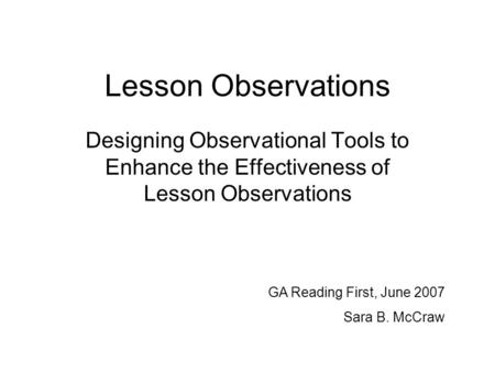 Lesson Observations Designing Observational Tools to Enhance the Effectiveness of Lesson Observations GA Reading First, June 2007 Sara B. McCraw.