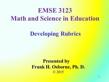 Developing Rubrics Presented by Frank H. Osborne, Ph. D. © 2015 EMSE 3123 Math and Science in Education 1.