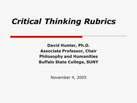 Critical Thinking Rubrics David Hunter, Ph.D. Associate Professor, Chair Philosophy and Humanities Buffalo State College, SUNY November 4, 2005.