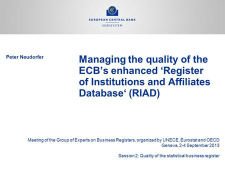 Peter Neudorfer Managing the quality of the ECB's enhanced 'Register of Institutions and Affiliates Database' (RIAD) Meeting of the Group of Experts on.