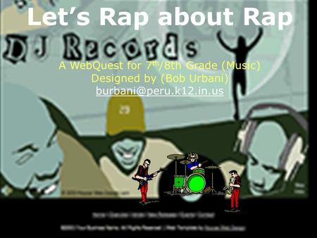 Let's Rap about Rap A WebQuest for 7 th /8th Grade (Music) Designed by (Bob Urbani)