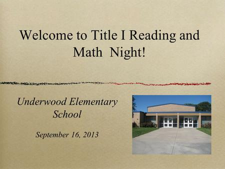Welcome to Title I Reading and Math Night! Underwood Elementary School September 16, 2013.