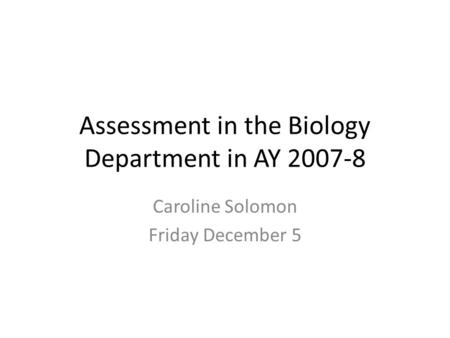 Assessment in the Biology Department in AY 2007-8 Caroline Solomon Friday December 5.