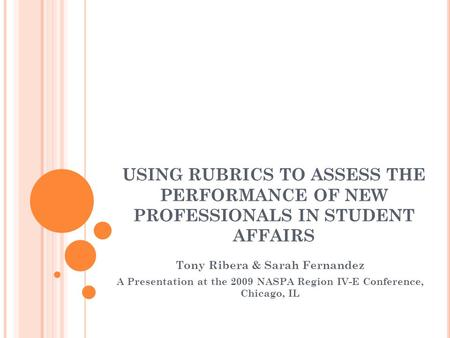 USING RUBRICS TO ASSESS THE PERFORMANCE OF NEW PROFESSIONALS IN STUDENT AFFAIRS Tony Ribera & Sarah Fernandez A Presentation at the 2009 NASPA Region IV-E.