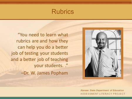 "ASSESSMENT LITERACY PROJECT Kansas State Department of Education Rubrics ""You need to learn what rubrics are and how they can help you do a better job."