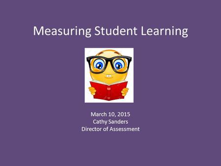 Measuring Student Learning March 10, 2015 Cathy Sanders Director of Assessment.