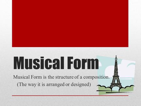 Musical Form Musical Form is the structure of a composition. (The way it is arranged or designed)