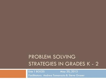 PROBLEM SOLVING STRATEGIES IN GRADES K - 2 Erie 1 BOCESMay 20, 2013 Facilitators: Andrea Tamarazio & Steve Graser.