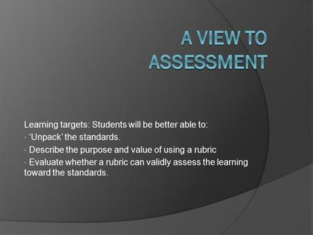 Learning targets: Students will be better able to: 'Unpack' the standards. Describe the purpose and value of using a rubric Evaluate whether a rubric can.