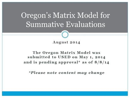 August 2014 The Oregon Matrix Model was submitted to USED on May 1, 2014 and is pending approval* as of 8/8/14 *Please note content may change Oregon's.