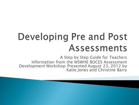 A Step by Step Guide for Teachers Information from the WSWHE BOCES Assessment Development Workshop Presented August 23, 2012 by Katie Jones and Christine.