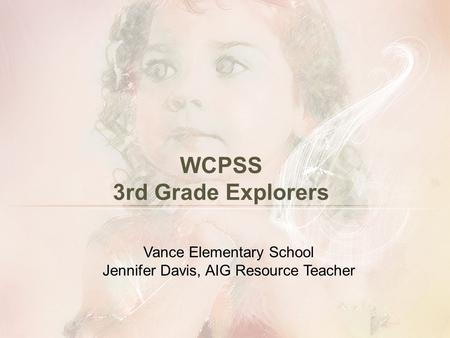 WCPSS 3rd Grade Explorers Vance Elementary School Jennifer Davis, AIG Resource Teacher.