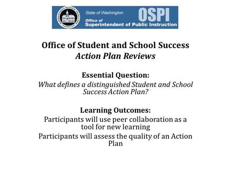Office of Student and School Success Action Plan Reviews Essential Question: What defines a distinguished Student and School Success Action Plan? Learning.