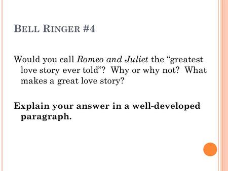 "B ELL R INGER #4 Would you call Romeo and Juliet the ""greatest love story ever told""? Why or why not? What makes a great love story? Explain your answer."