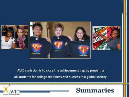 1 AVID's mission is to close the achievement gap by preparing all students for college readiness and success in a global society. Summaries.
