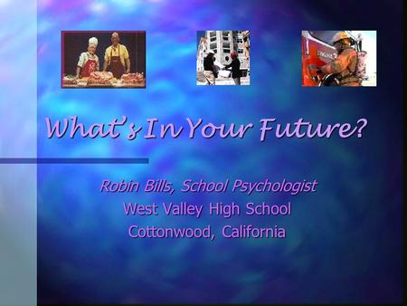 What's In Your Future? Robin Bills, School Psychologist West Valley High School Cottonwood, California.