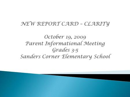NEW REPORT CARD – CLARITY October 19, 2009 Parent Informational Meeting Grades 3-5 Sanders Corner Elementary School.