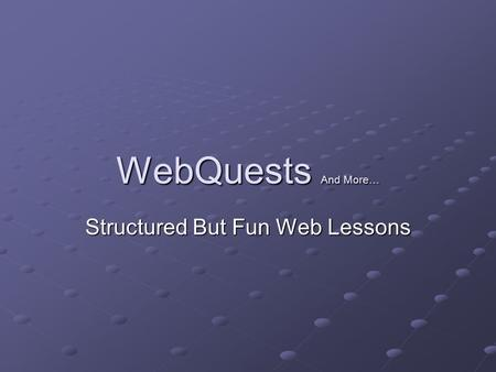 WebQuests And More… Structured But Fun Web Lessons.