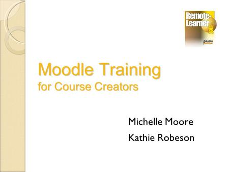 Moodle Training for Course Creators Michelle Moore Kathie Robeson.