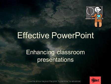 "(use the arrow keys or the pink ""hyperlinks"" to advance) Effective PowerPoint Enhancing classroom presentations Next."