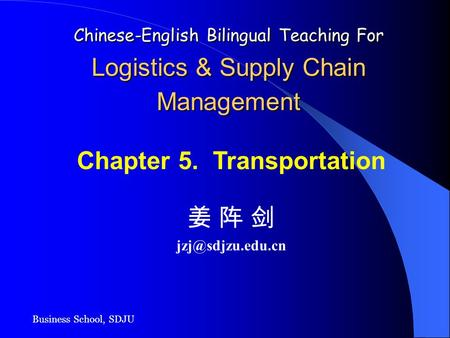 Business School, SDJU Chinese-English Bilingual Teaching For Logistics & Supply Chain Management Chapter 5. Transportation 姜 阵 剑