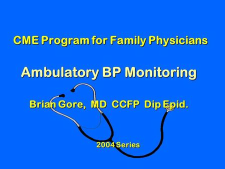 CME Program for Family Physicians Ambulatory BP Monitoring Brian Gore, MD CCFP Dip Epid. CME Program for Family Physicians Ambulatory BP Monitoring Brian.