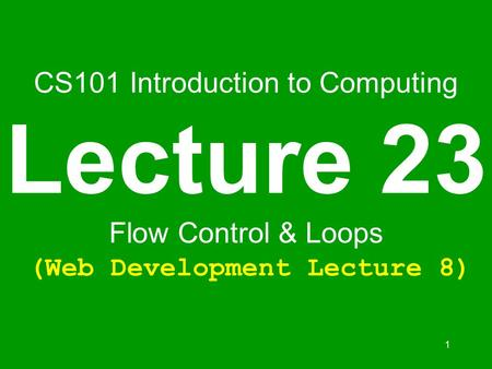 1 CS101 Introduction to Computing Lecture 23 Flow Control & Loops (Web Development Lecture 8)