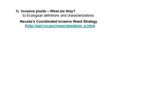 1)Invasive plants – What are they? b) Ecological definitions and characterizations Nevada's Coordinated Invasive Weed Strategy (http://agri.nv.gov/nwac/weedplan_p.htm)http://agri.nv.gov/nwac/weedplan_p.htm.