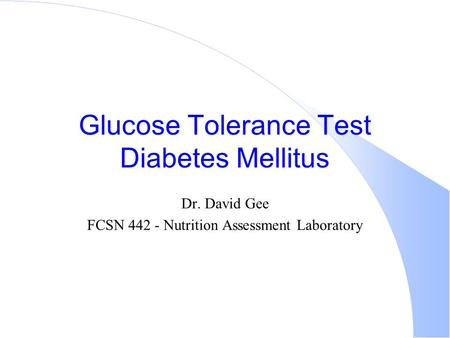 Glucose Tolerance Test Diabetes Mellitus Dr. David Gee FCSN 442 - Nutrition Assessment Laboratory.