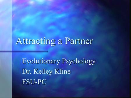 Attracting a Partner Evolutionary Psychology Dr. Kelley Kline FSU-PC.