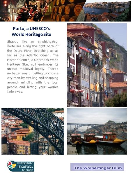 World and Natural Heritage Sites Porto, a UNESCO's World Heritage Site Shaped like an amphitheatre, Porto lies along the right bank of the Douro River,