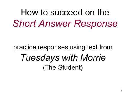 1 How to succeed on the Short Answer Response practice responses using text from Tuesdays with Morrie (The Student)