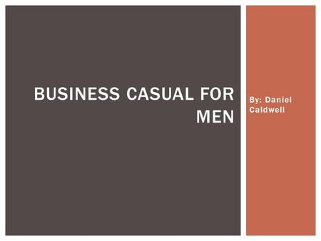 By: Daniel Caldwell BUSINESS CASUAL FOR MEN. WHAT DOES BUSINESS CASUAL LOOK LIKE.