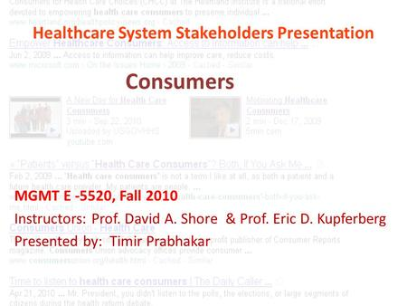 Healthcare System Stakeholders Presentation MGMT E -5520, Fall 2010 Instructors: Prof. David A. Shore & Prof. Eric D. Kupferberg Presented by: Timir Prabhakar.