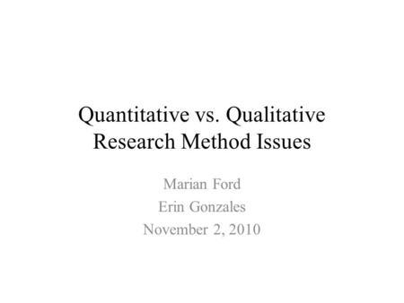 Quantitative vs. Qualitative Research Method Issues Marian Ford Erin Gonzales November 2, 2010.