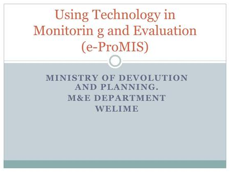 MINISTRY OF DEVOLUTION AND PLANNING. M&E DEPARTMENT WELIME Using Technology in Monitorin g and Evaluation (e-ProMIS)