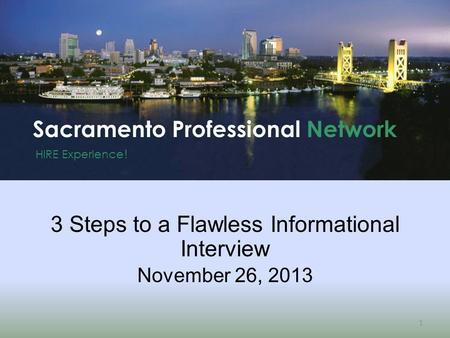 HIRE Experience ! Sacramento Professional Network 1 3 Steps to a Flawless Informational Interview November 26, 2013.
