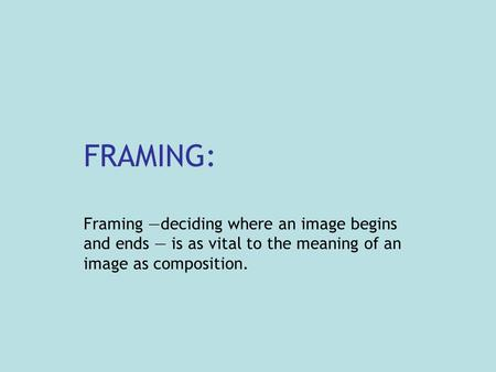 FRAMING: Framing —deciding where an image begins and ends — is as vital to the meaning of an image as composition.