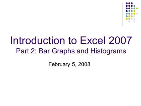Introduction to Excel 2007 Part 2: Bar Graphs and Histograms February 5, 2008.