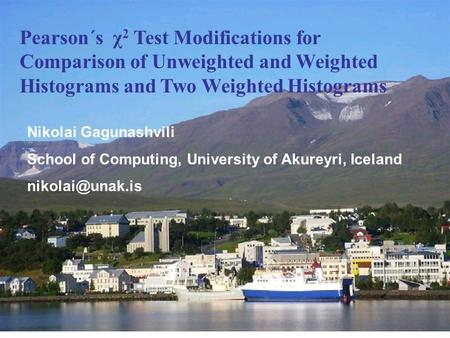 N.D.GagunashviliUniversity of Akureyri, Iceland Pearson´s χ 2 Test Modifications for Comparison of Unweighted and Weighted Histograms and Two Weighted.