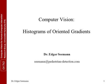 Computer Vision for Human-Computer InteractionResearch Group, Universität Karlsruhe (TH) cv:hci Dr. Edgar Seemann 1 Computer Vision: Histograms of Oriented.